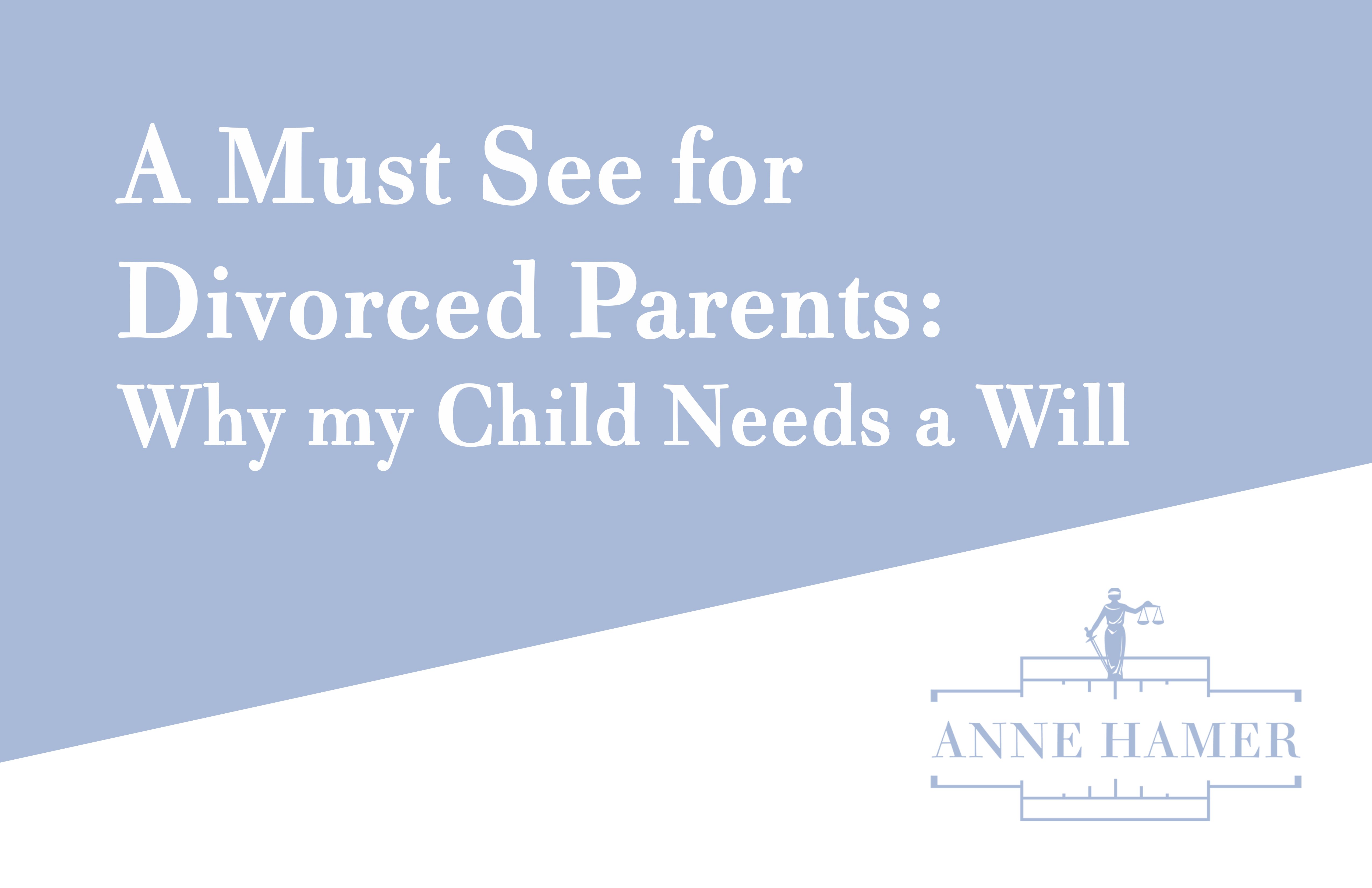 A Must See for Divorced Parents: Why my Child Needs a Will